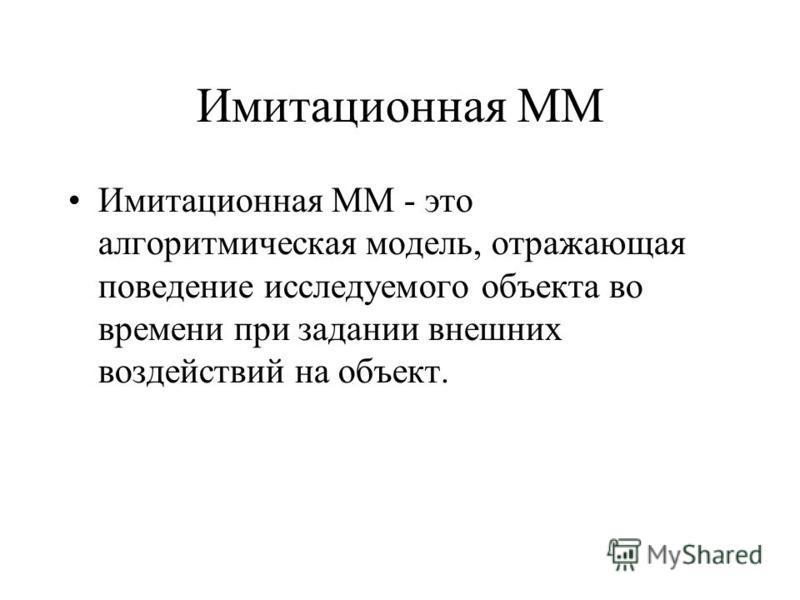 Имитационная ММ Имитационная ММ - это алгоритмическая модель, отражающая поведение исследуемого объекта во времени при задании внешних воздействий на объект.