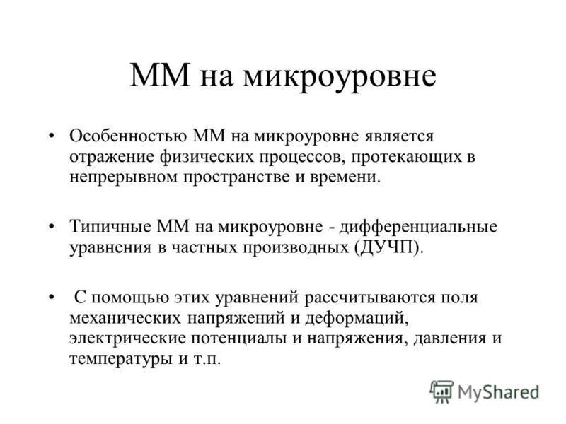 ММ на микроуровне Особенностью ММ на микроуровне является отражение физических процессов, протекающих в непрерывном пространстве и времени. Типичные ММ на микроуровне - дифференциальные уравнения в частных производных (ДУЧП). С помощью этих уравнений