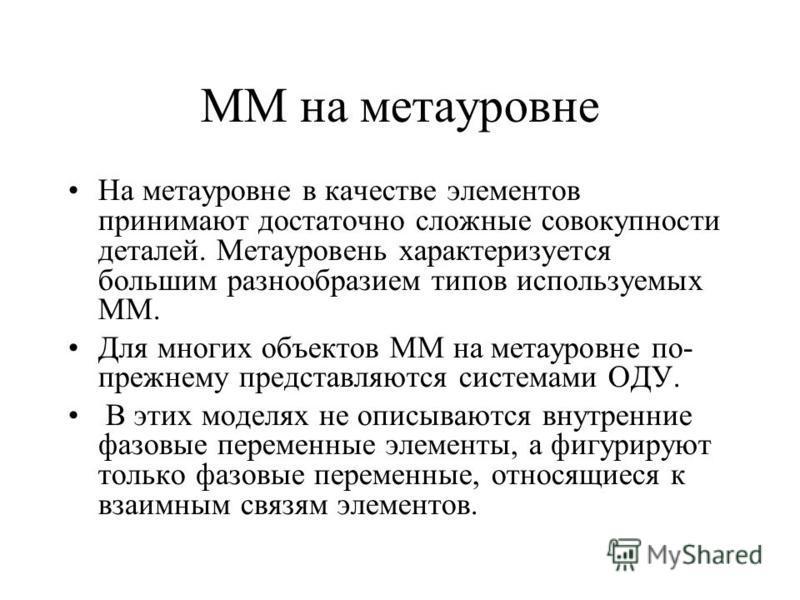 ММ на мета уровне На мета уровне в качестве элементов принимают достаточно сложные совокупности деталей. Метауровень характеризуется большим разнообразием типов используемых ММ. Для многих объектов ММ на мета уровне по- прежнему представляются систем