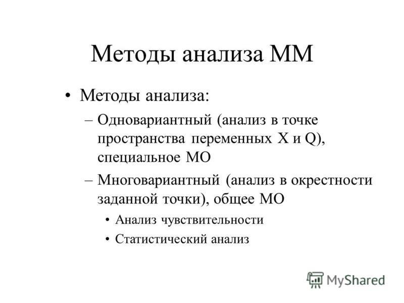 Методы анализа ММ Методы анализа: –Одновариантный (анализ в точке пространства переменных X и Q), специальное МО –Многовариантный (анализ в окрестности заданной точки), общее МО Анализ чувствительности Статистический анализ