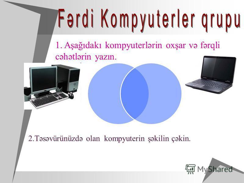 1. Aşağıdakı kompyuterlərin oxşar və fərqli cəhətlərin yazın. 2.Təsəvürünüzdə olan kompyuterin şəkilin çəkin.