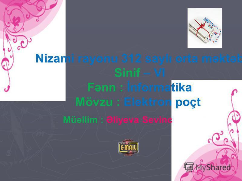 Nizami rayonu 312 saylı orta məktəb Sinif – VI Fənn : İnformatika Mövzu : Elektron poçt Müəllim : Əliyeva Sevinc