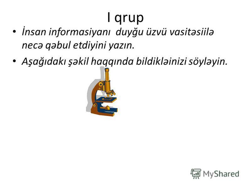 Şagirdlər 4 qrupa bölünür. Hər qrupa müəyyən tapşırıqlar verilir: Qrup 1. İnformasiyanın alınması haqqında nümunələr hazırlayan. İnformasiyanın qəbulunun nə kimi əhəmiyyəti olduğunu izah edin Qrup2. İnformasiya proseslərini izah edin İnformasiyanın ə