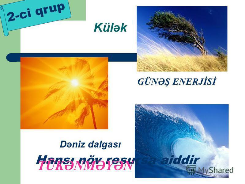 Külək Dəniz dalgası 2-ci qrup GÜNƏŞ ENERJİSİ Hansı növ resursa aiddir TÜKƏNMƏYƏN