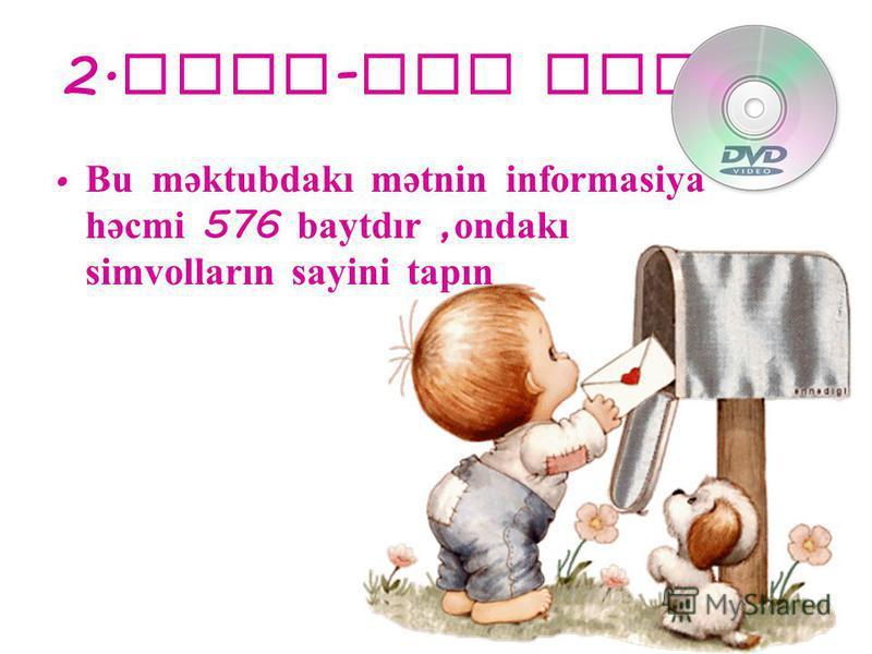 2. qrup - DVD diski Bu məktubdakı mətnin informasiya həcmi 576 baytdır, ondakı simvolların sayini tapın