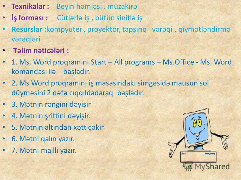 Texnikalar : Beyin həmləsi, müzakirə İş forması : Cütlərlə iş, bütün siniflə iş Resurslar :kompyuter, proyektor, tapşırıq vərəqi, qiymətləndirmə vərəqləri Təlim nəticələri : 1. Ms. Word proqramını Start – All programs – Ms.Office - Ms. Word komandası