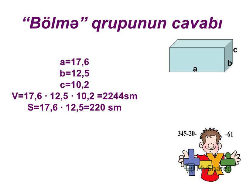 Bölmə qrupunun cavabı a b c a=17,6 b=12,5 c=10,2 V=17,6 · 12,5 · 10,2 =2244sm S=17,6 · 12,5=220 sm