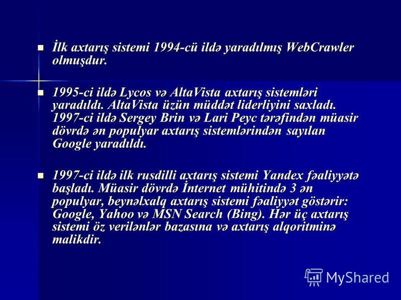 İlk axtarış sistemi 1994-cü ildə yaradılmış WebCrawler olmuşdur. İlk axtarış sistemi 1994-cü ildə yaradılmış WebCrawler olmuşdur. 1995-ci ildə Lycos və AltaVista axtarış sistemləri yaradıldı. AltaVista üzün müddət liderliyini saxladı. 1997-ci ildə Se
