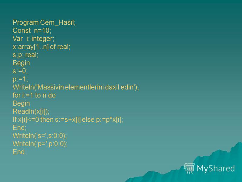 Program Cem_Hasil; Const n=10; Var i: integer; x:array[1..n] of real; s,p: real; Begin s:=0; p:=1; Writeln('Massivin elementlerini daxil edin'); for i:=1 to n do Begin Readln(x[i]); If x[i]<=0 then s:=s+x[i] else p:=p*x[i]; End; Writeln(s=',s:0:0); W