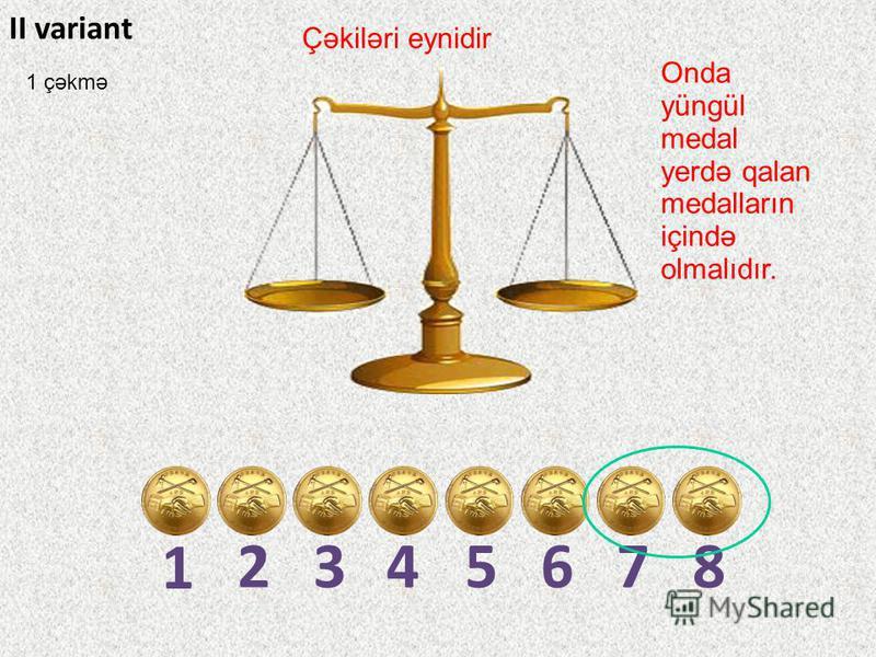 1 2345678 II variant Çəkiləri eynidir Onda yüngül medal yerdə qalan medalların içində olmalıdır. 1 çəkmə