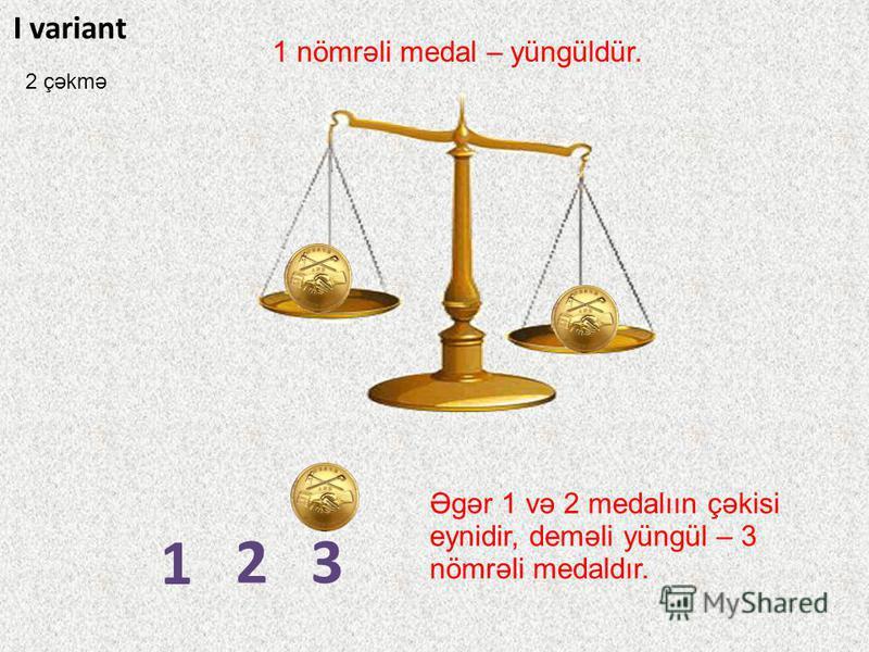 1 23 I variant 1 nömrəli medal – yüngüldür. Əgər 1 və 2 medalıın çəkisi eynidir, deməli yüngül – 3 nömrəli medaldır. 2 çəkmə