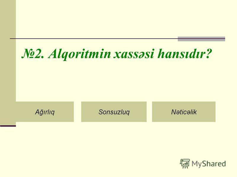 2. Alqoritmin xassəsi hansıdır? AğırlıqSonsuzluqNəticəlik
