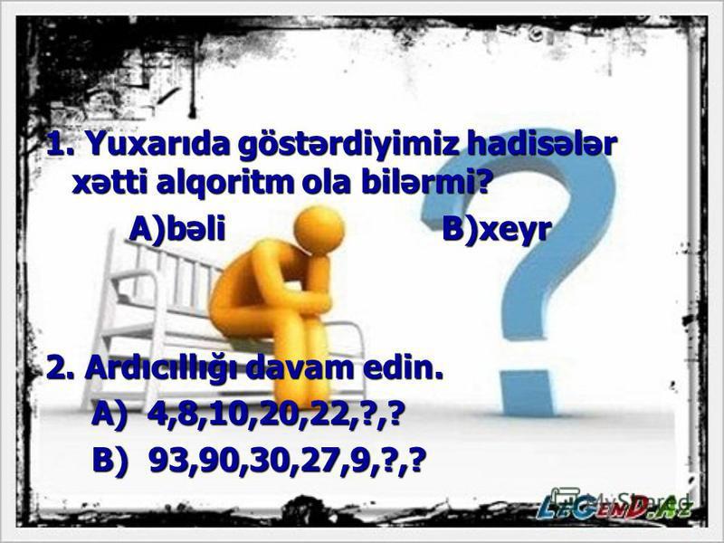 1. Yuxarıda göstərdiyimiz hadisələr xətti alqoritm ola bilərmi? A)bəli B)xeyr 2. Ardıcıllığı davam edin. A) 4,8,10,20,22,?,? B) 93,90,30,27,9,?,?