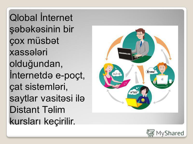 Qlobal İnternet şəbəkəsinin bir çox müsbət xassələri olduğundan, İnternetdə e-poçt, çat sistemləri, saytlar vasitəsi ilə Distant Təlim kursları keçirilir.