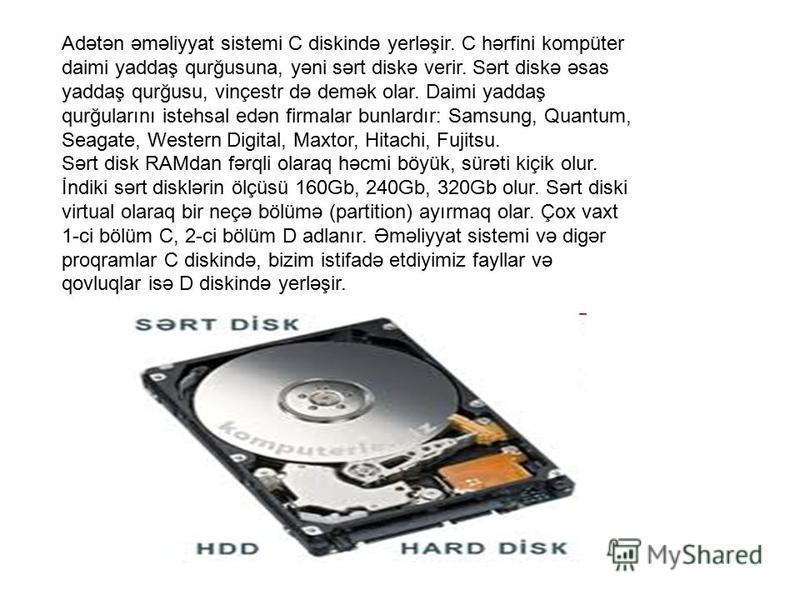 Adətən əməliyyat sistemi C diskində yerləşir. C hərfini kompüter daimi yaddaş qurğusuna, yəni sərt diskə verir. Sərt diskə əsas yaddaş qurğusu, vinçestr də demək olar. Daimi yaddaş qurğularını istehsal edən firmalar bunlardır: Samsung, Quantum, Seaga