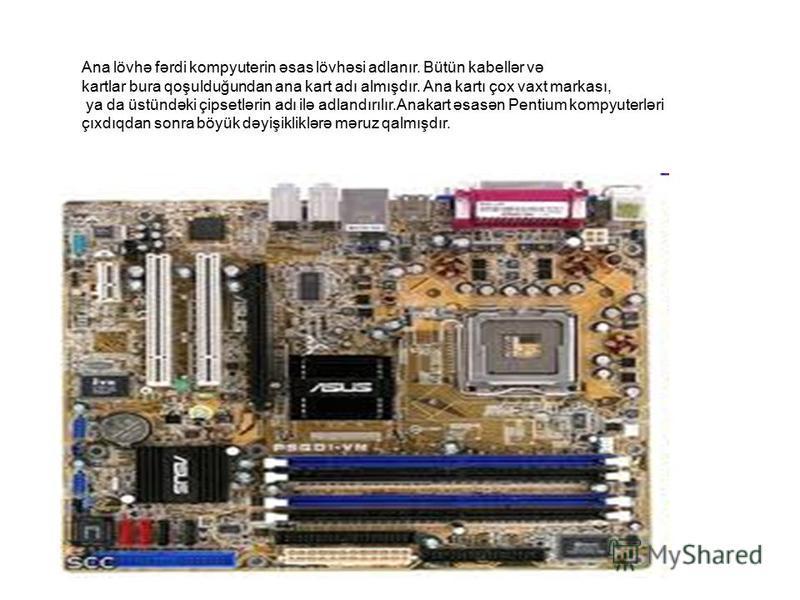 Ana lövhə fərdi kompyuterin əsas lövhəsi adlanır. Bütün kabellər və kartlar bura qoşulduğundan ana kart adı almışdır. Ana kartı çox vaxt markası, ya da üstündəki çipsetlərin adı ilə adlandırılır.Anakart əsasən Pentium kompyuterləri çıxdıqdan sonra bö