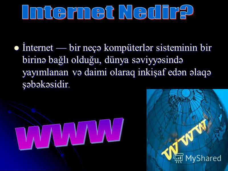 İnternet bir neçə kompüterlər sisteminin bir birinə bağlı olduğu, dünya səviyyəsində yayımlanan və daimi olaraq inkişaf edən əlaqə şəbəkəsidir. İnternet bir neçə kompüterlər sisteminin bir birinə bağlı olduğu, dünya səviyyəsində yayımlanan və daimi o