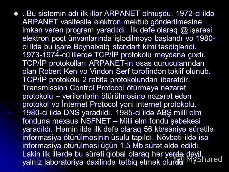 . Bu sistemin adı ilk illər ARPANET olmuşdu. 1972-ci ildə ARPANET vasitəsilə elektron məktub göndərilməsinə imkan verən program yaradıldı. İlk dəfə olaraq @ işarəsi elektron poçt ünvanlarında işlədilməyə başlandı və 1980- ci ildə bu işarə Beynalxalq