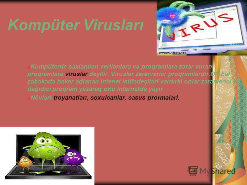 Kompüter Virusları Kompüterde saxlanılan verilənlərə və proqramlara zərər vuran proqramlara viruslar deyilir. Viruslar zərərverici proqramlardır.Qlobal şəbəkədə haker adlanan intenet istifadeçiləri vardırki onlar zərərverici və dağıdıcı proqram yazar