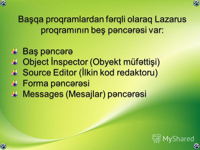 Başqa proqramlardan fərqli olaraq Lazarus proqramının beş pəncərəsi var: Baş pəncərə Object İnspector (Obyekt müfəttişi) Source Editor (İlkin kod redaktoru) Forma pəncərəsi Messages (Mesajlar) pəncərəsi Başqa proqramlardan fərqli olaraq Lazarus proqr