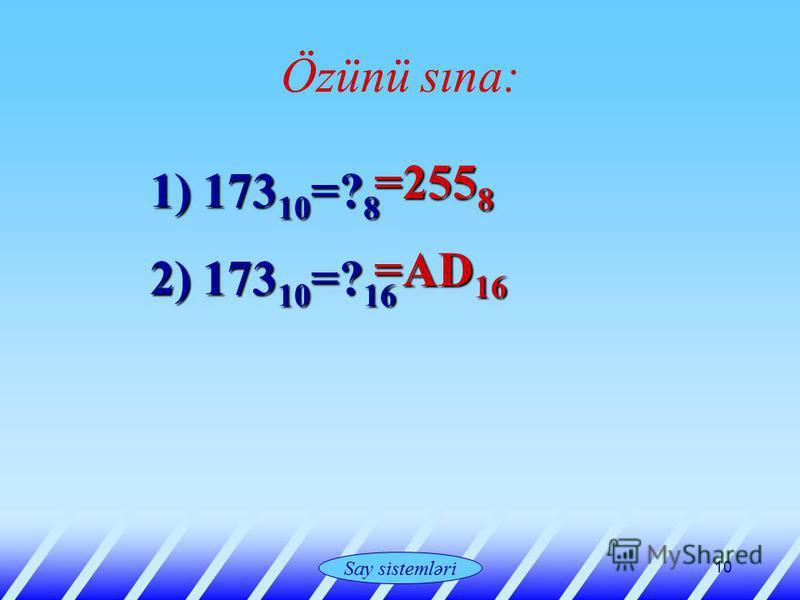 Системы счисления 10 Özünü sına: 1) 173 10 =? 8 2) 173 10 =? 16 =255 8 =255 8 =AD 16 =AD 16 Say sistemləri