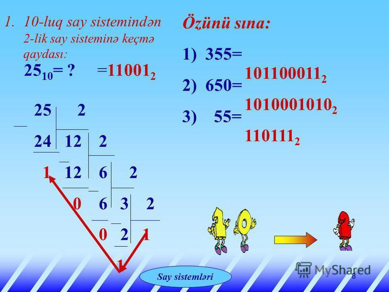 Системы счисления 8 1.10-luq say sistemindən 2-lik say sisteminə keçmə qaydası: 25 10 = ? 25 2 24 12 2 1 12 6 2 0 6 3 2 0 2 1 1 =11001 2 Özünü sına: 1) 355= 2) 650= 3) 55= 101100011 2 1010001010 2 110111 2 Say sistemləri