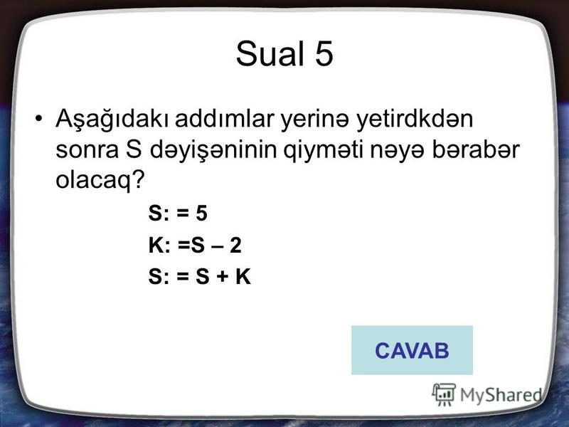 Sual 5 Aşağıdakı addımlar yerinə yetirdkdən sonra S dəyişəninin qiyməti nəyə bərabər olacaq? S: = 5 K: =S – 2 S: = S + K CAVAB