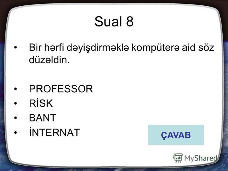 Sual 8 Bir hərfi dəyişdirməklə kompüterə aid söz düzəldin. PROFESSOR RİSK BANT İNTERNAT ÇAVAB