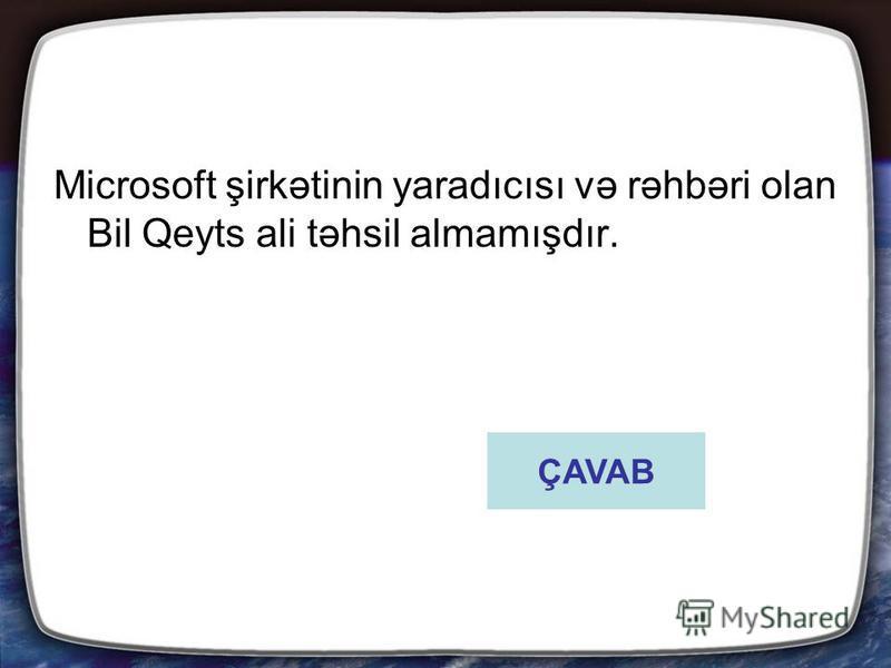 Microsoft şirkətinin yaradıcısı və rəhbəri olan Bil Qeyts ali təhsil almamışdır. ÇAVAB