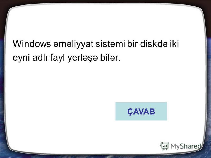 Windows əməliyyat sistemi bir diskdə iki eyni adlı fayl yerləşə bilər. ÇAVAB