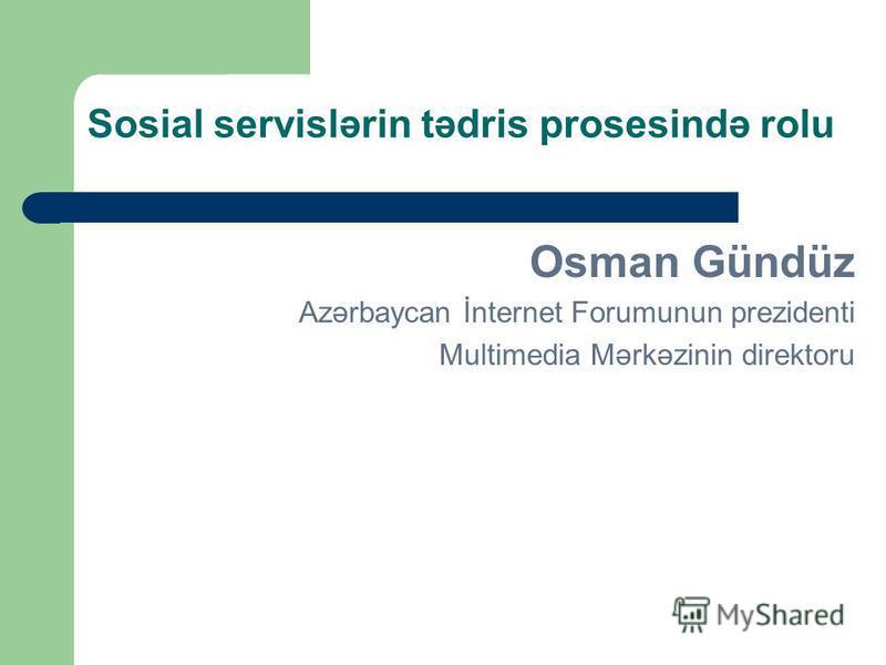 Sosial servislərin tədris prosesində rolu Osman Gündüz Azərbaycan İnternet Forumunun prezidenti Multimedia Mərkəzinin direktoru