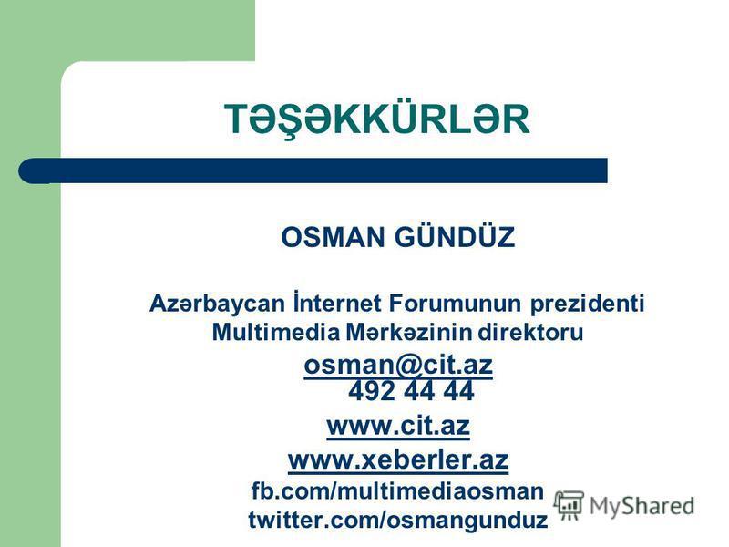 TƏŞƏKKÜRLƏR OSMAN GÜNDÜZ Azərbaycan İnternet Forumunun prezidenti Multimedia Mərkəzinin direktoru osman@cit.az osman@cit.az 492 44 44 www.cit.az www.xeberler.az fb.com/multimediaosman twitter.com/osmangunduz
