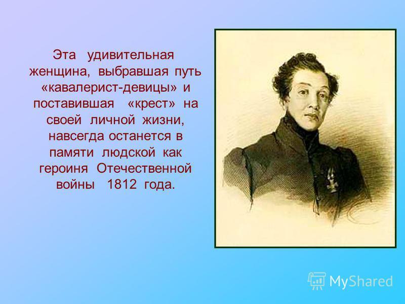 Эта удивительная женщина, выбравшая путь «кавалерист-девицы» и поставившая «крест» на своей личной жизни, навсегда останется в памяти людской как героиня Отечественной войны 1812 года.