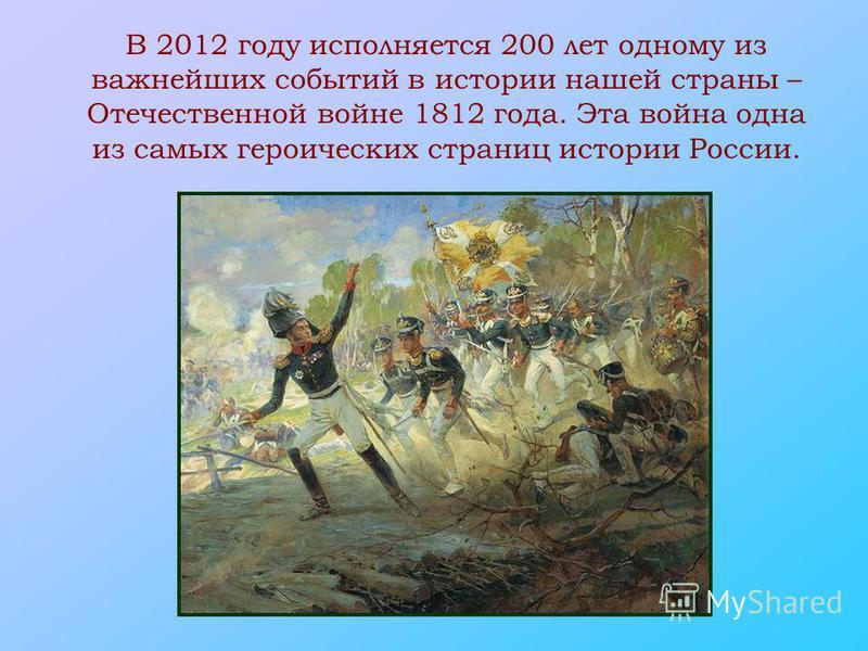 В 2012 году исполняется 200 лет одному из важнейших событий в истории нашей страны – Отечественной войне 1812 года. Эта война одна из самых героических страниц истории России.