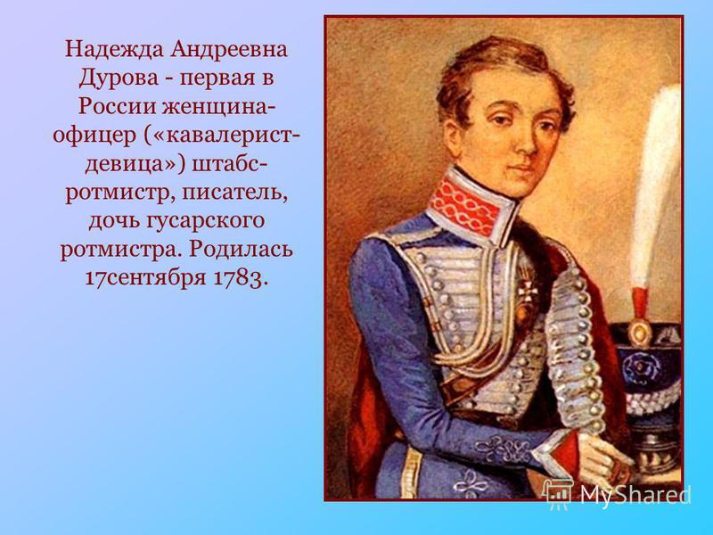 Надежда Андреевна Дурова - первая в России женщина- офицер («кавалерист- девица») штабс- ротмистр, писатель, дочь гусарского ротмистра. Родилась 17 сентября 1783.