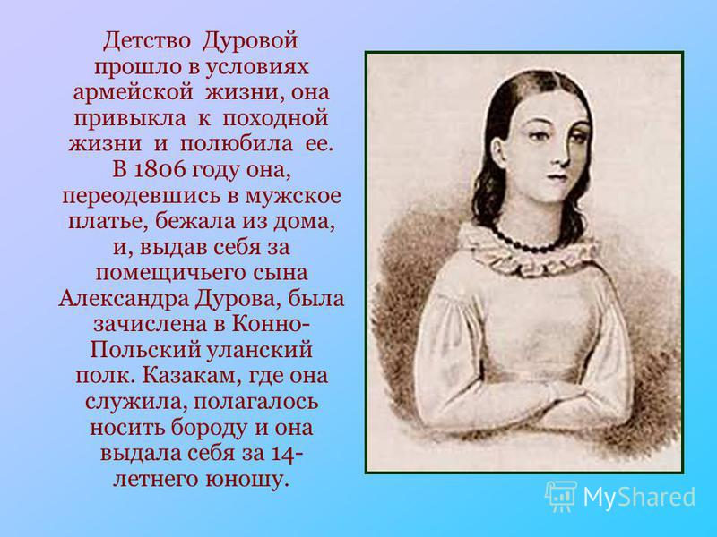 Детство Дуровой прошло в условиях армейской жизни, она привыкла к походной жизни и полюбила ее. В 1806 году она, переодевшись в мужское платье, бежала из дома, и, выдав себя за помещичьего сына Александра Дурова, была зачислена в Конно- Польский улан