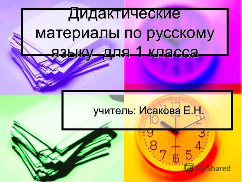 Дидактические матениали по русскому языку для 1 класса учитель: Исакова Е.Н. учитель: Исакова Е.Н.