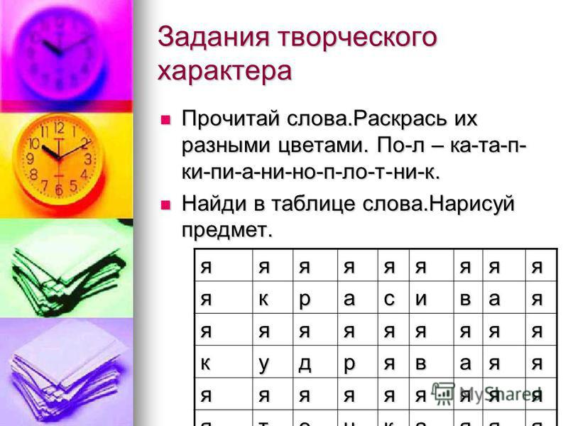 Задания творческого характера Прочитай слова.Раскрась их разными цветами. По-л – ка-тапки-пи-а-ни-но-п-ло-т-ни-к. Прочитай слова.Раскрась их разными цветами. По-л – ка-тапки-пи-а-ни-но-п-ло-т-ни-к. Найди в таблице слова.Нанисуй предмет. Найди в табли