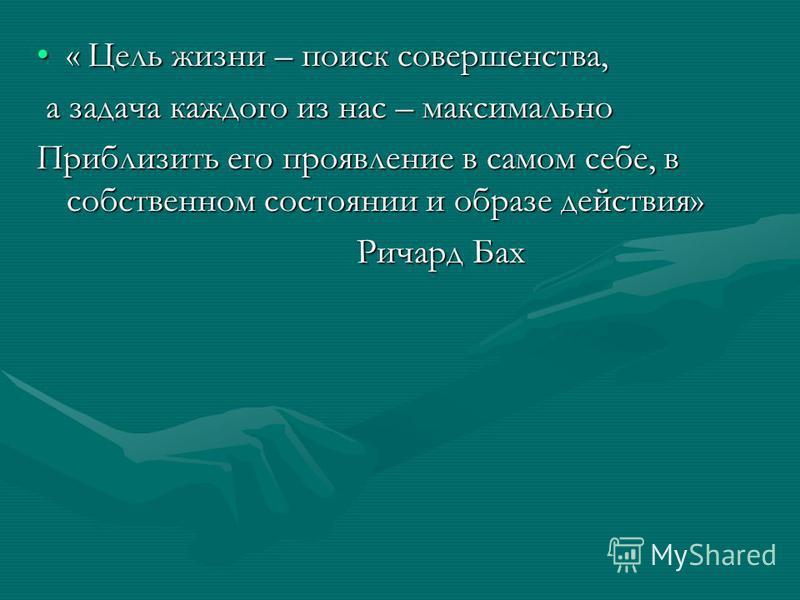 « Цель жизни – поиск совершенства,« Цель жизни – поиск совершенства, а задача каждого из нас – максимально а задача каждого из нас – максимально Приблизить его проявление в самом себе, в собственном состоянии и образе действия» Ричард Бах Ричард Бах