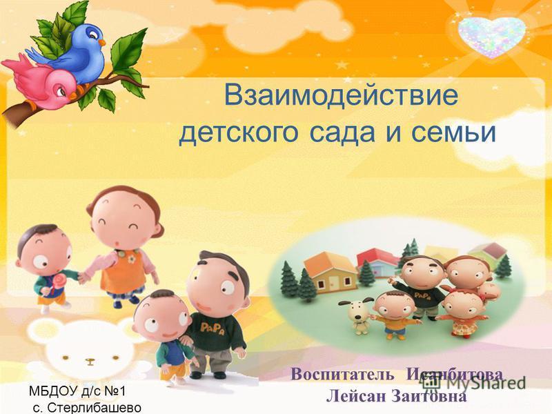Взаимодействие детского сада и семьи Воспитатель Исанбитова Лейсан Заитовна МБДОУ д/с 1 с. Стерлибашево