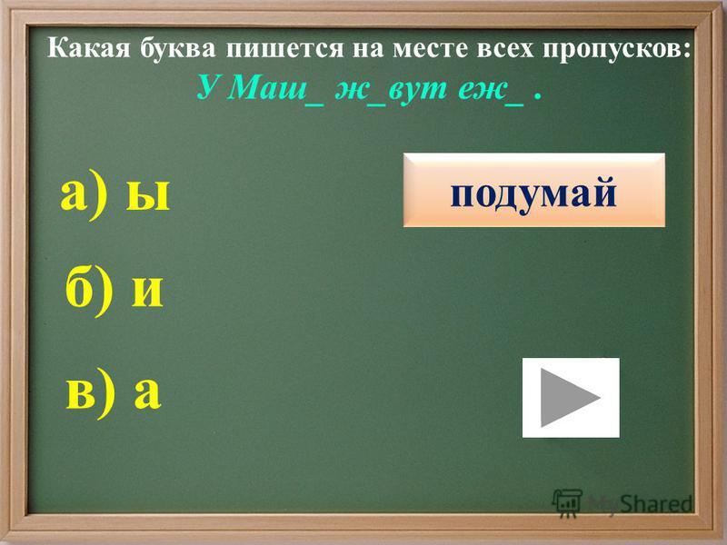 Какая буква пишется на месте всех пропусков: У Маш_ ж_вут еж_. правильно подумай б) и в) а а) ы подумай