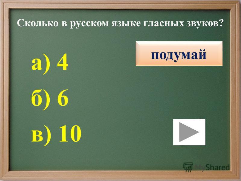Сколько в русском языке гласных звуков? правильно подумай б) 6 в) 10 а) 4 подумай