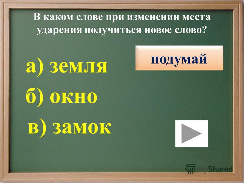 В каком слове при изменении места ударения получиться новое слово? правильно подумай в) замок б) окно а) земля подумай