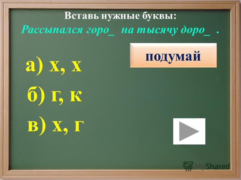 Вставь нужные буквы: Рассыпался горох_ на тысячу дорог_. правильно подумай в) х, г б) г, к а) х, х подумай