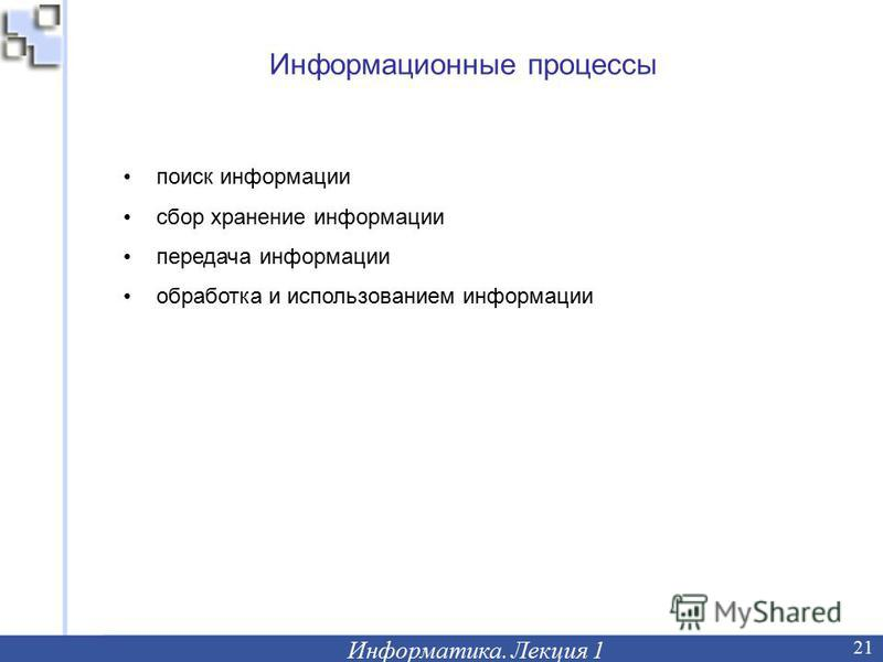 Информационные процессы Информатика. Лекция 1 21 поиск информации сбор хранение информации передача информации обработка и использованием информации