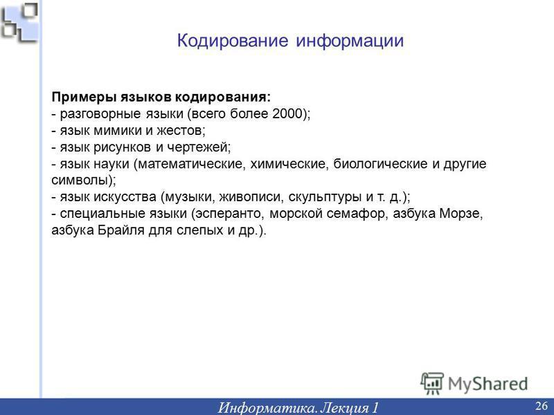 Кодирование информации Информатика. Лекция 1 26 Примеры языков кодирования: - разговорные языки (всего более 2000); - язык мимики и жестов; - язык рисунков и чертежей; - язык науки (математические, химические, биологические и другие символы); - язык