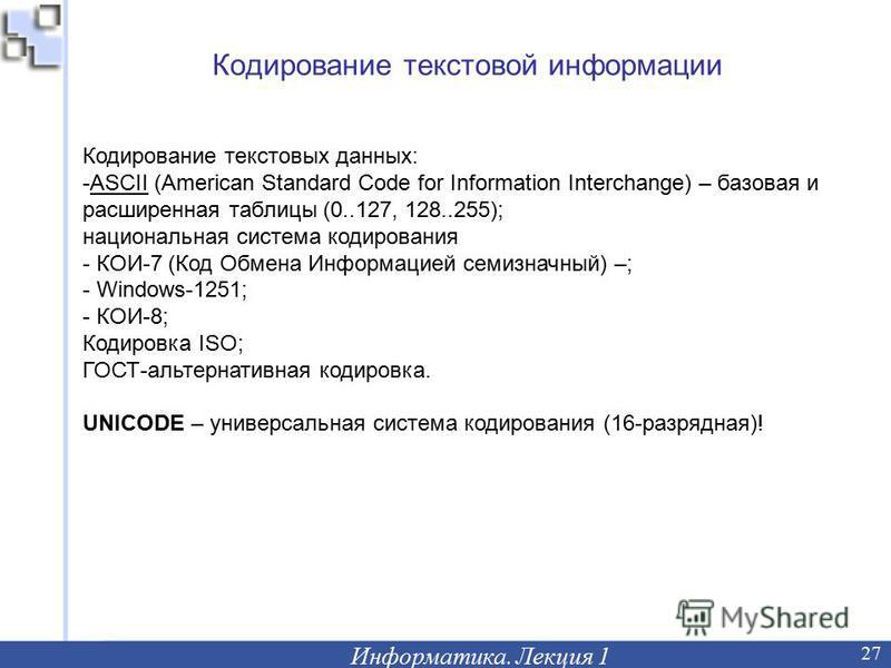 Кодирование текстовой информации Информатика. Лекция 1 27 Кодирование текстовых данных: -ASCII (American Standard Code for Information Interchange) – базовая и расширенная таблицы (0..127, 128..255); национальная система кодирования - КОИ-7 (Код Обме