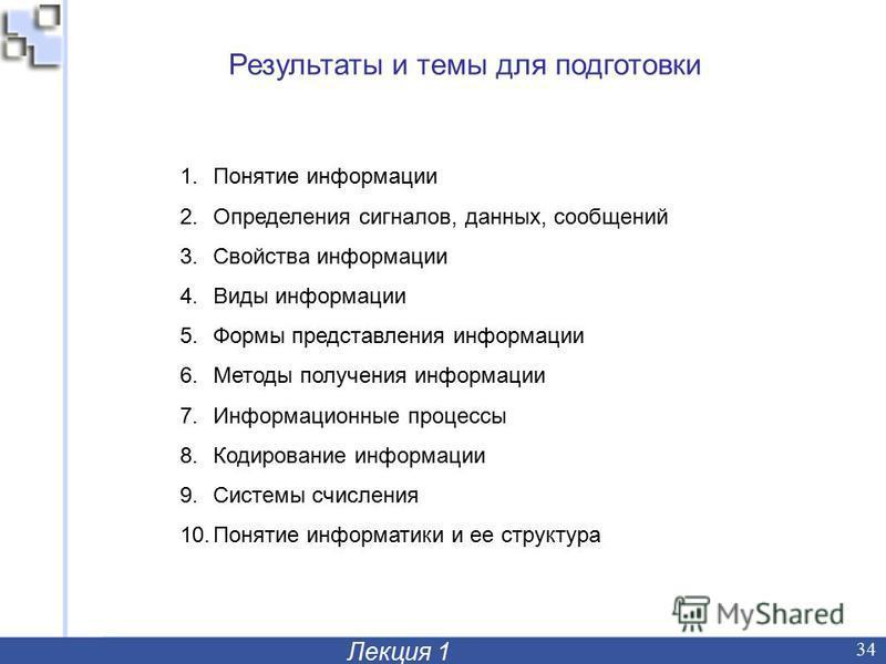 Лекция 1 34 Результаты и темы для подготовки 1. Понятие информации 2. Определения сигналов, данных, сообщений 3. Свойства информации 4. Виды информации 5. Формы представления информации 6. Методы получения информации 7. Информационные процессы 8. Код