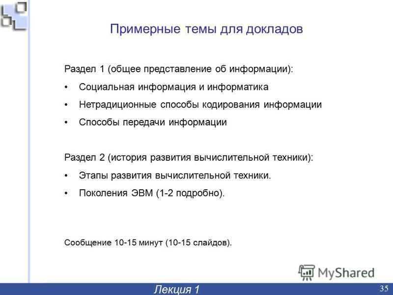 Лекция 1 35 Примерные темы для докладов Раздел 1 (общее представление об информации): Социальная информация и информатика Нетрадиционные способы кодирования информации Способы передачи информации Раздел 2 (история развития вычислительной техники): Эт