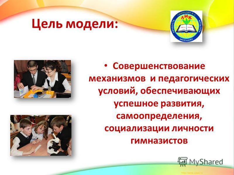 Цель модели: Совершенствование механизмов и педагогических условий, обеспечивающих успешное развития, самоопределения, социализации личности гимназистов